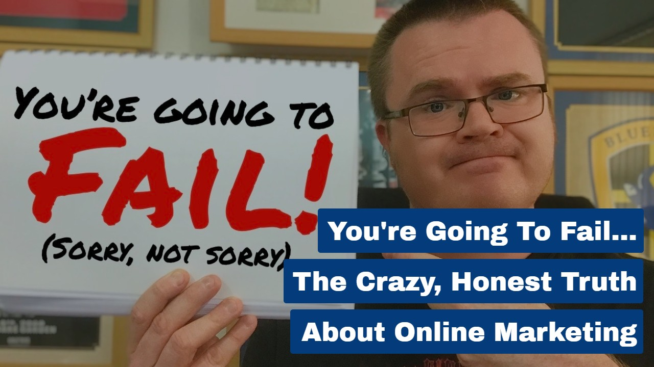 You're Going To Fail… The Crazy, Honest Truth About Online Marketing
