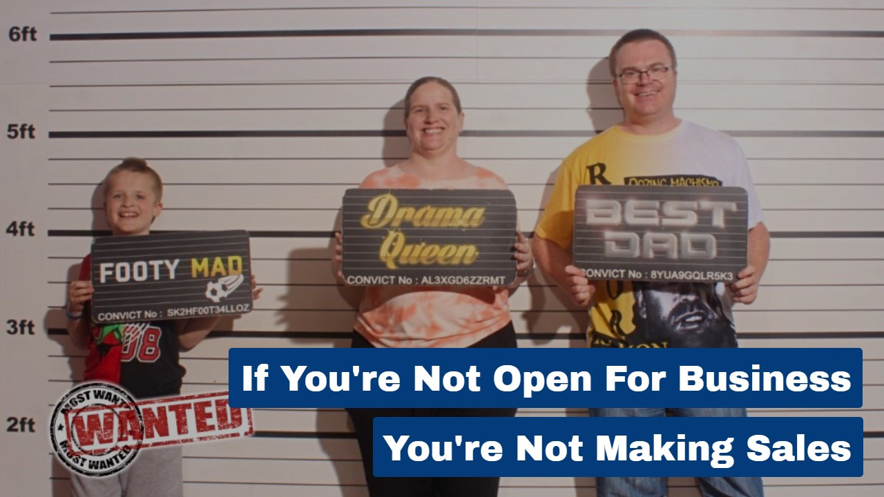 If You're Not Open For Business You're Not Making Sales