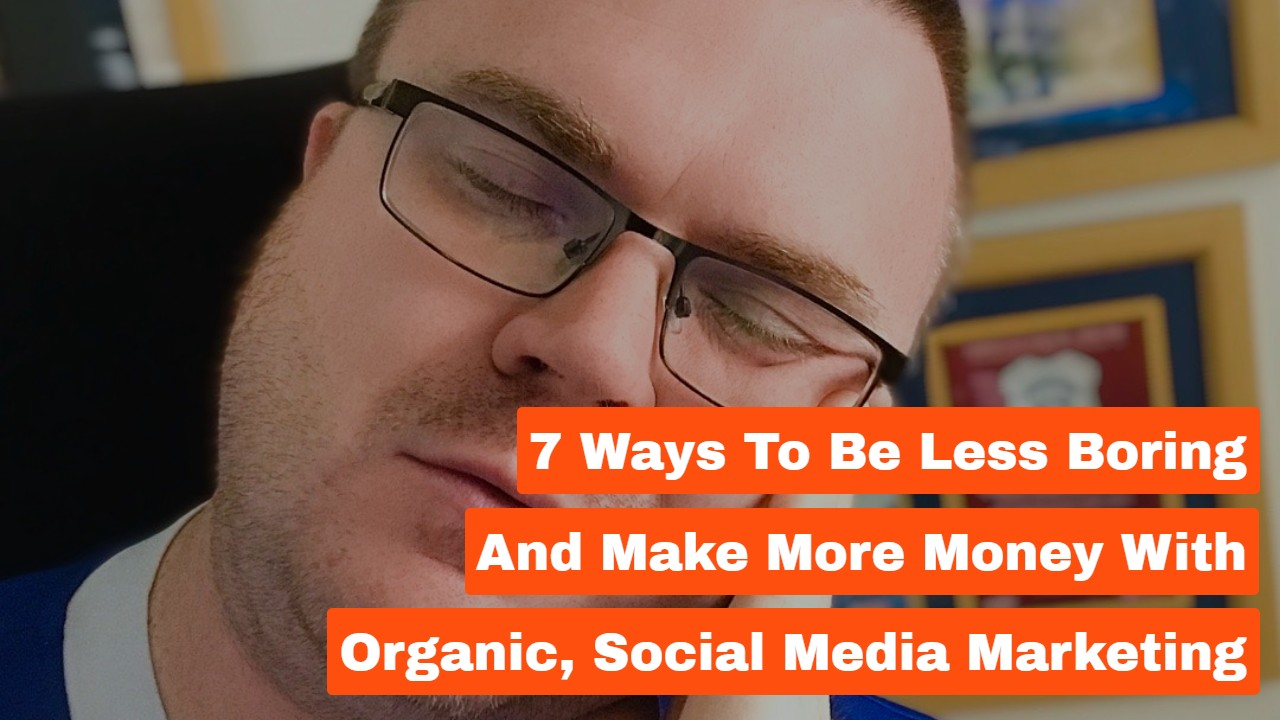 7 Ways to Be Less Boring and Make More Money With Organic, Social Media Marketing