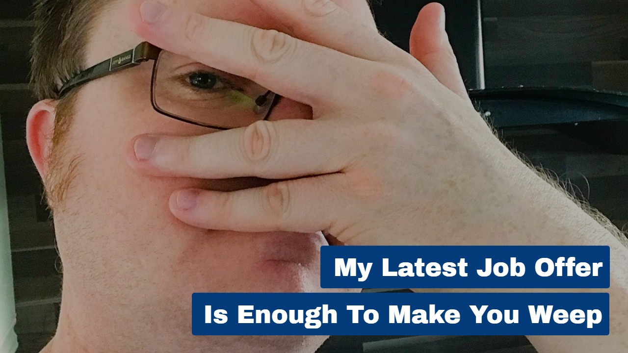 My Latest Job Offer is Enough to Make You Weep