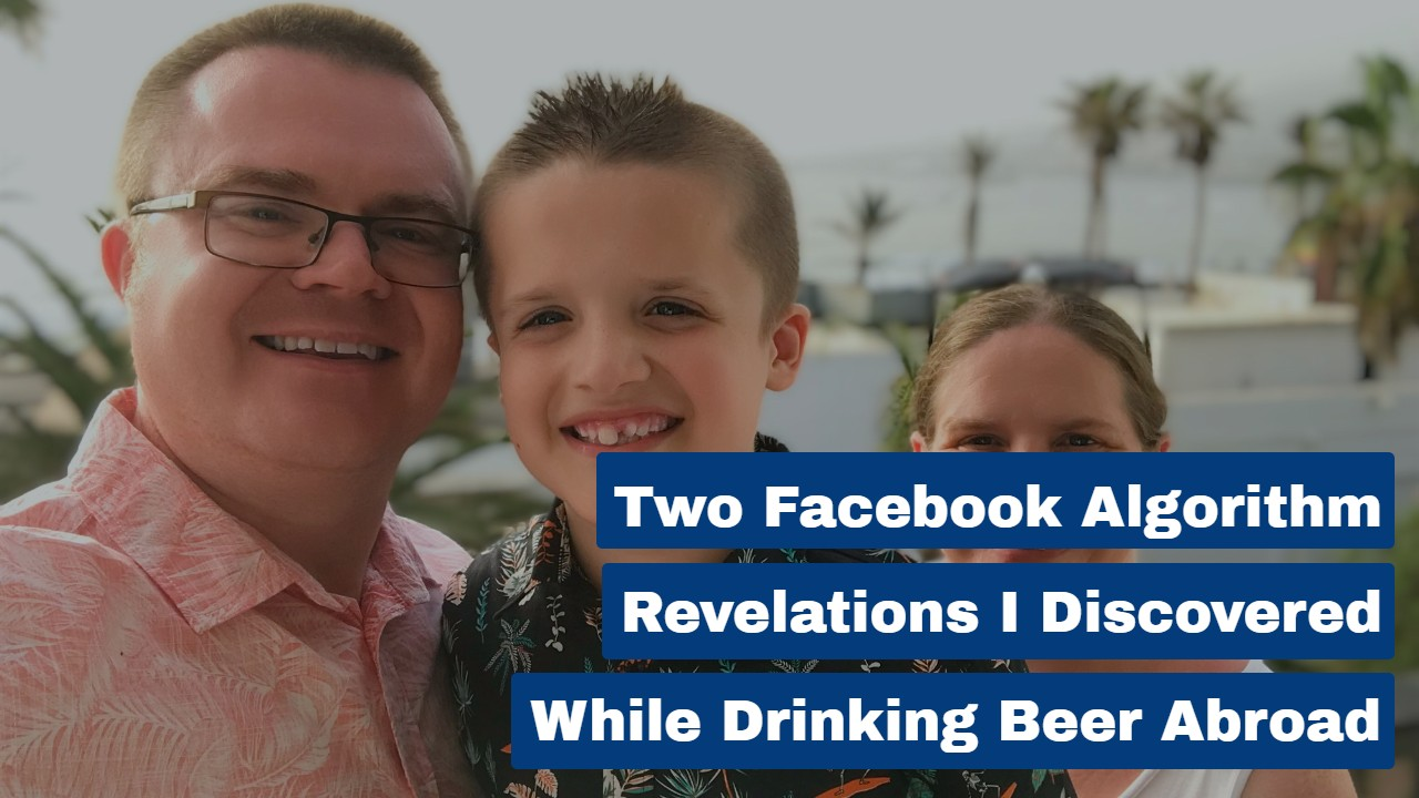 Two FB Algorithm Revelations I Discovered While Drinking Beer Abroad