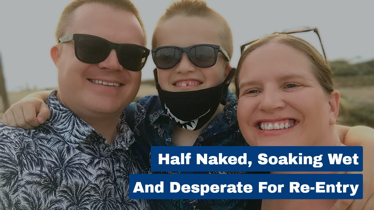 Half Naked, Soaking Wet and Desperate For Re-Entry