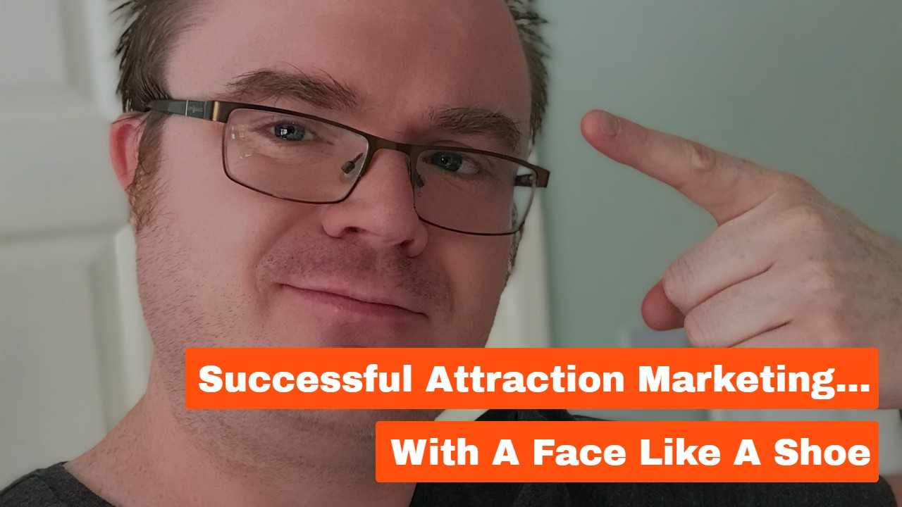 Successful Attraction Marketing… With a Face Like a Shoe
